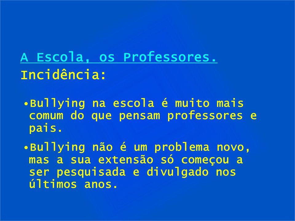 A Escola, os Professores. Incidência: Bullying na escola é muito mais comum do que pensam professores e pais. Bullying não é um problema novo, mas a s