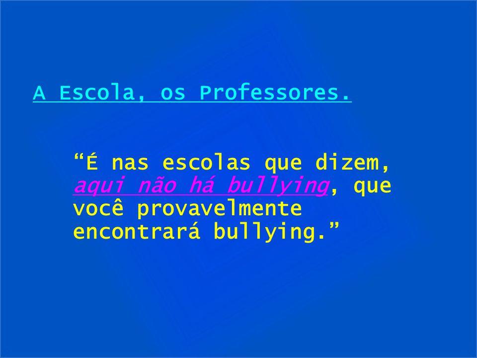 A Escola, os Professores. É nas escolas que dizem, aqui não há bullying, que você provavelmente encontrará bullying.