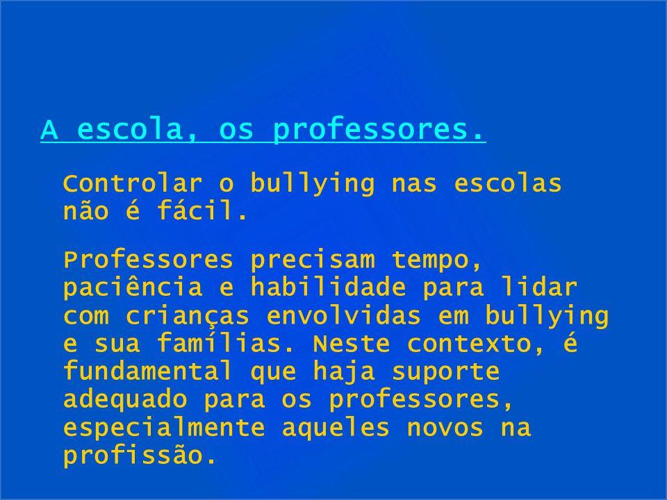 A escola, os professores. Controlar o bullying nas escolas não é fácil. Professores precisam tempo, paciência e habilidade para lidar com crianças env