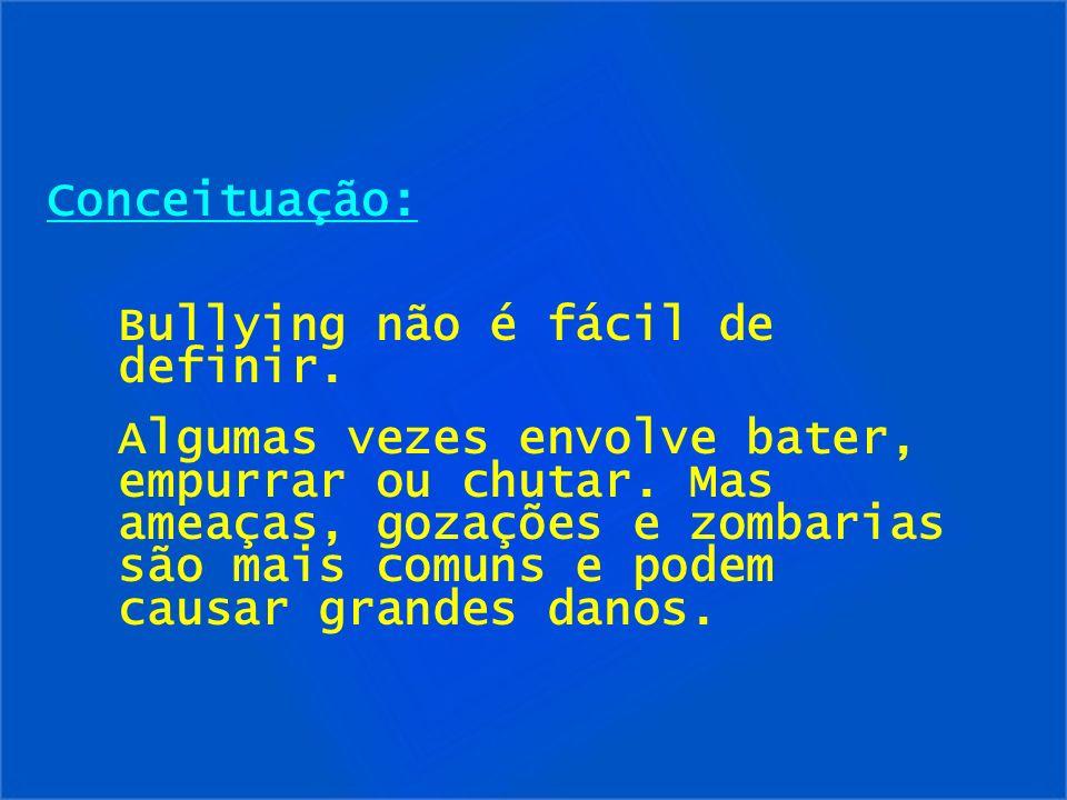 Conceituação: Bullying não é fácil de definir. Algumas vezes envolve bater, empurrar ou chutar. Mas ameaças, gozações e zombarias são mais comuns e po