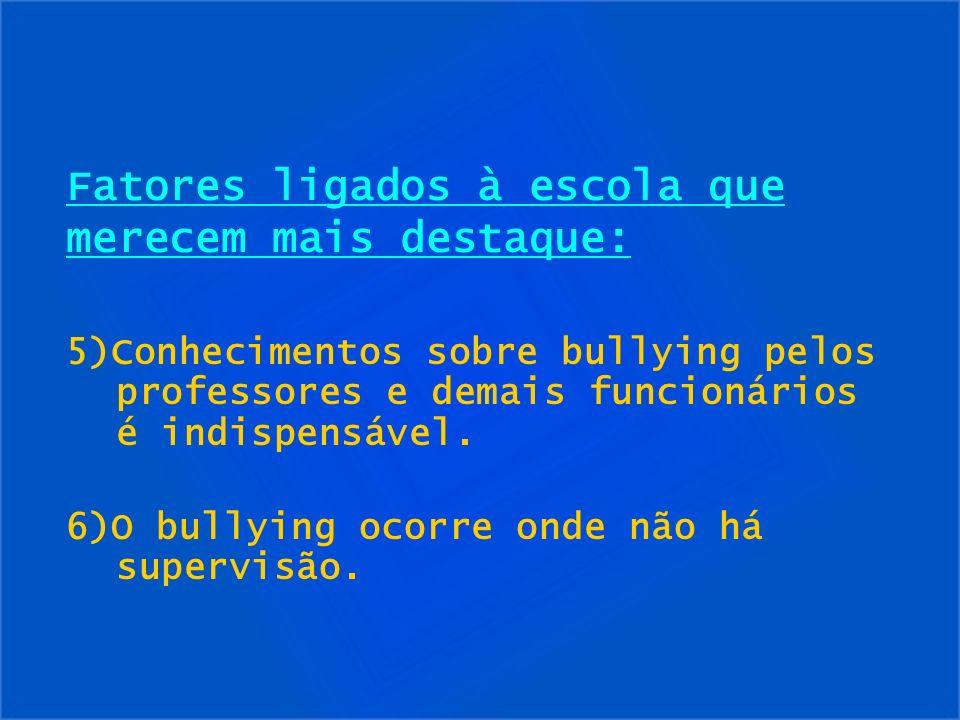 Fatores ligados à escola que merecem mais destaque: 5)Conhecimentos sobre bullying pelos professores e demais funcionários é indispensável. 6)O bullyi