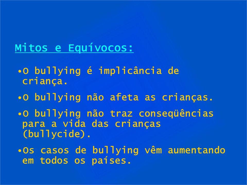Mitos e Equívocos: O bullying é implicância de criança. O bullying não afeta as crianças. O bullying não traz conseqüências para a vida das crianças (