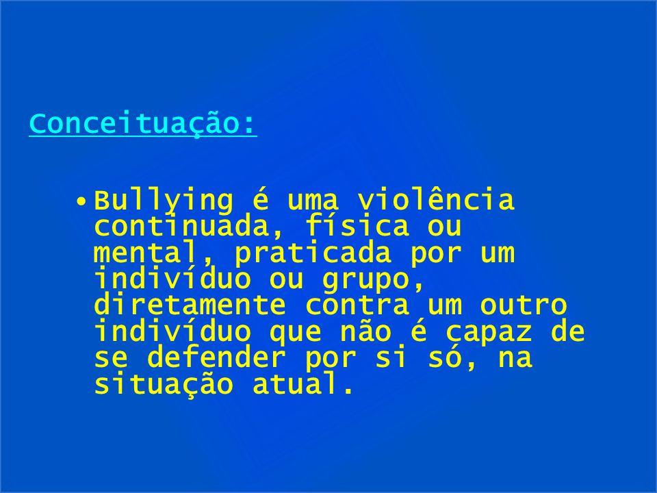 Conceituação: Bullying é uma violência continuada, física ou mental, praticada por um indivíduo ou grupo, diretamente contra um outro indivíduo que nã