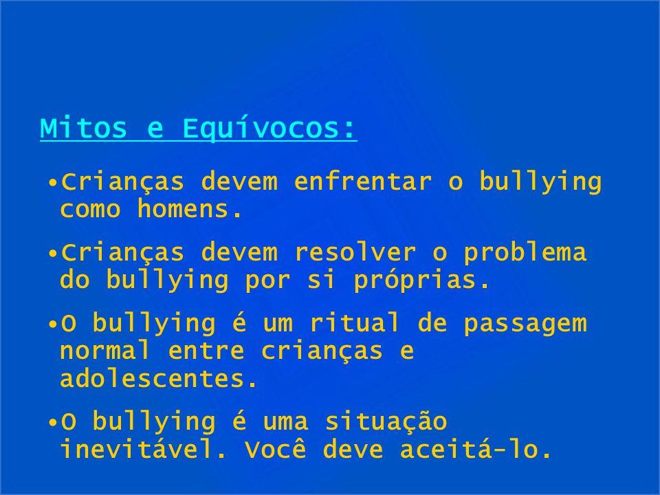 Mitos e Equívocos: Crianças devem enfrentar o bullying como homens. Crianças devem resolver o problema do bullying por si próprias. O bullying é um ri