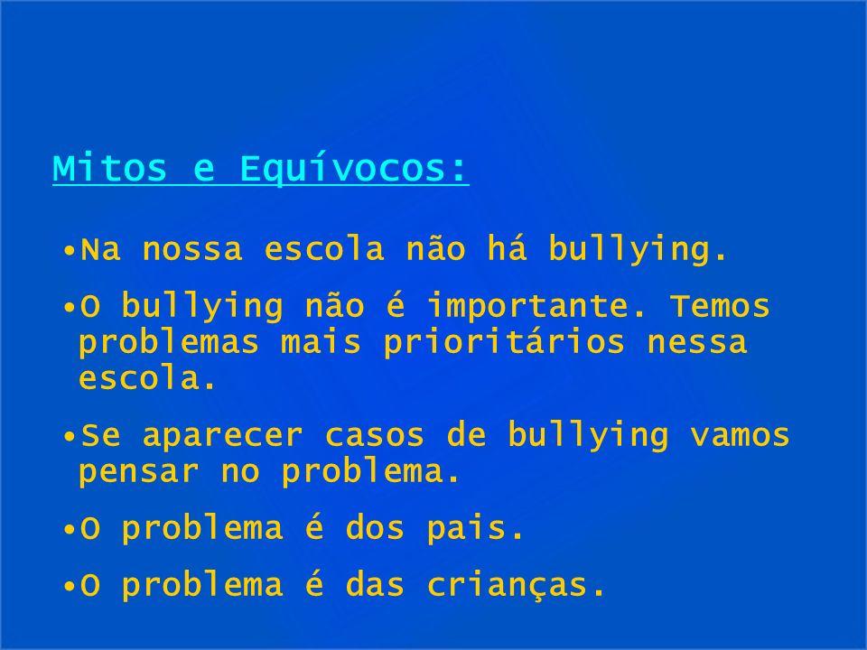 Mitos e Equívocos: Na nossa escola não há bullying. O bullying não é importante. Temos problemas mais prioritários nessa escola. Se aparecer casos de
