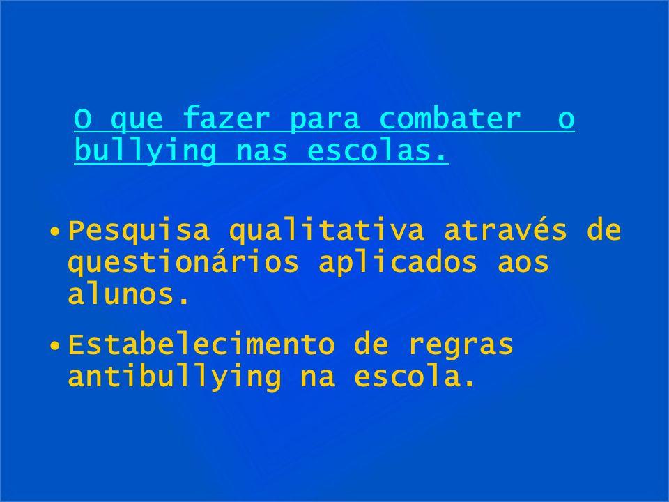 Pesquisa qualitativa através de questionários aplicados aos alunos. Estabelecimento de regras antibullying na escola. O que fazer para combater o bull