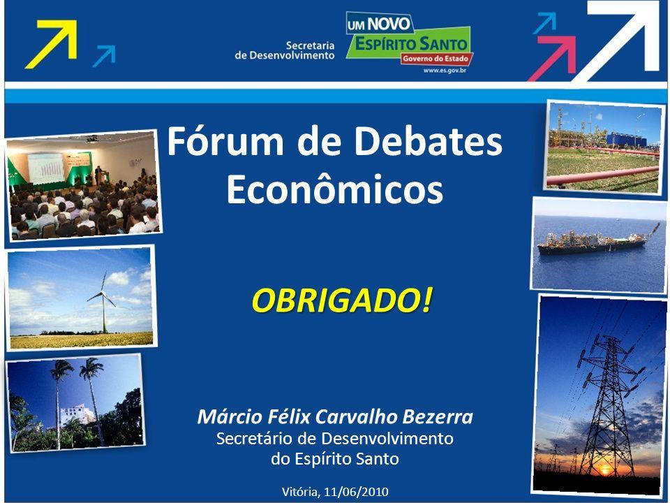 Márcio Félix Carvalho Bezerra Secretário de Desenvolvimento do Espírito Santo Vitória, 11/06/2010 Fórum de Debates Econômicos OBRIGADO!