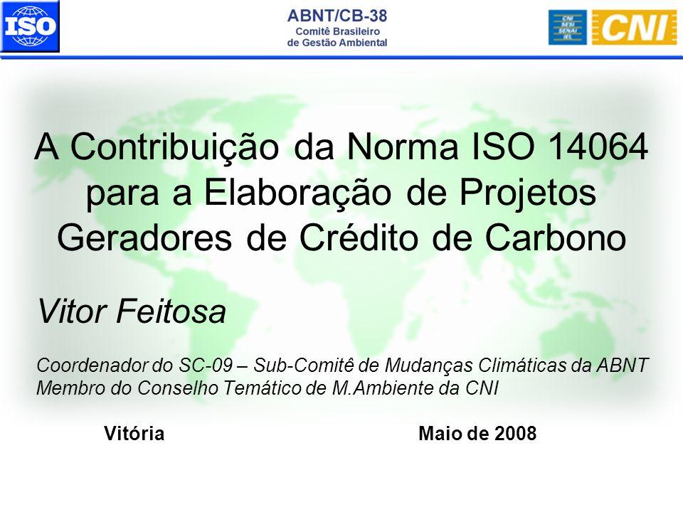 A Contribuição da Norma ISO 14064 para a Elaboração de Projetos Geradores de Crédito de Carbono Vitor Feitosa Coordenador do SC-09 – Sub-Comitê de Mud