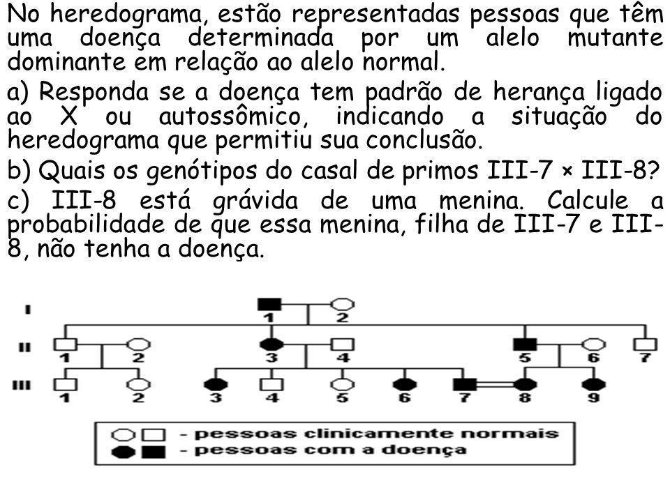 No heredograma, estão representadas pessoas que têm uma doença determinada por um alelo mutante dominante em relação ao alelo normal. a) Responda se a