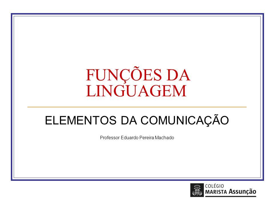 FUNÇÕES DA LINGUAGEM ELEMENTOS DA COMUNICAÇÃO Professor Eduardo Pereira Machado