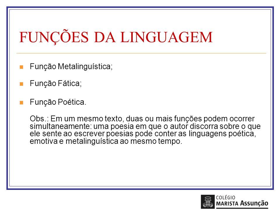 FUNÇÕES DA LINGUAGEM Função Metalinguística; Função Fática; Função Poética. Obs.: Em um mesmo texto, duas ou mais funções podem ocorrer simultaneament