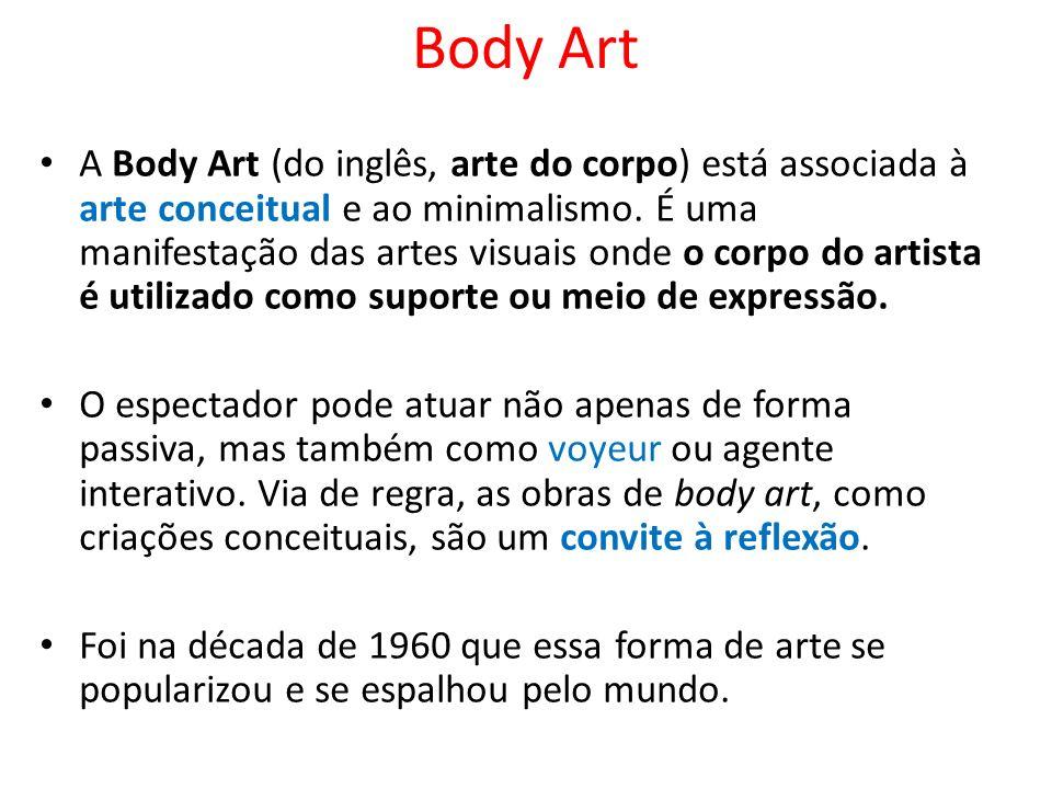 Body Art A Body Art (do inglês, arte do corpo) está associada à arte conceitual e ao minimalismo. É uma manifestação das artes visuais onde o corpo do