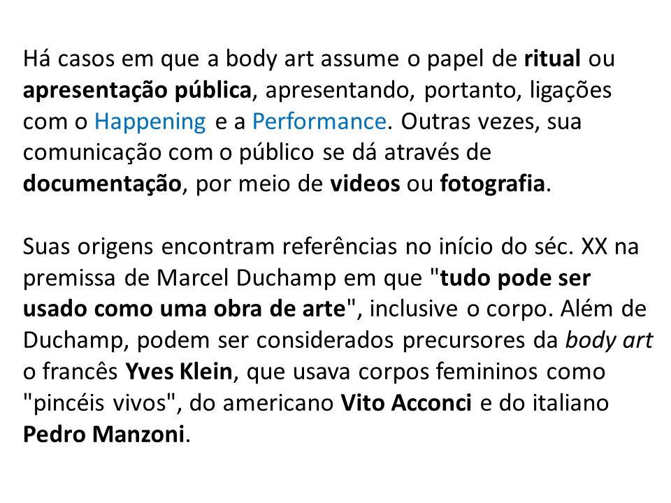 Há casos em que a body art assume o papel de ritual ou apresentação pública, apresentando, portanto, ligações com o Happening e a Performance. Outras