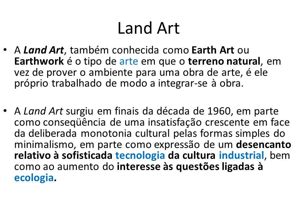 Land Art A Land Art, também conhecida como Earth Art ou Earthwork é o tipo de arte em que o terreno natural, em vez de prover o ambiente para uma obra