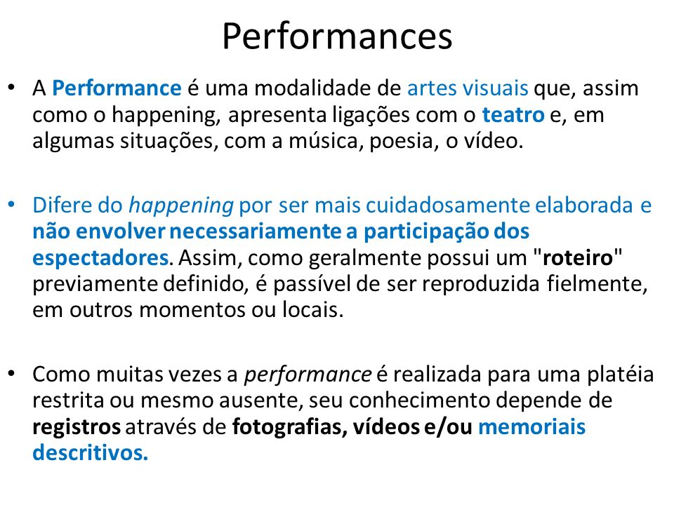 Performances A Performance é uma modalidade de artes visuais que, assim como o happening, apresenta ligações com o teatro e, em algumas situações, com