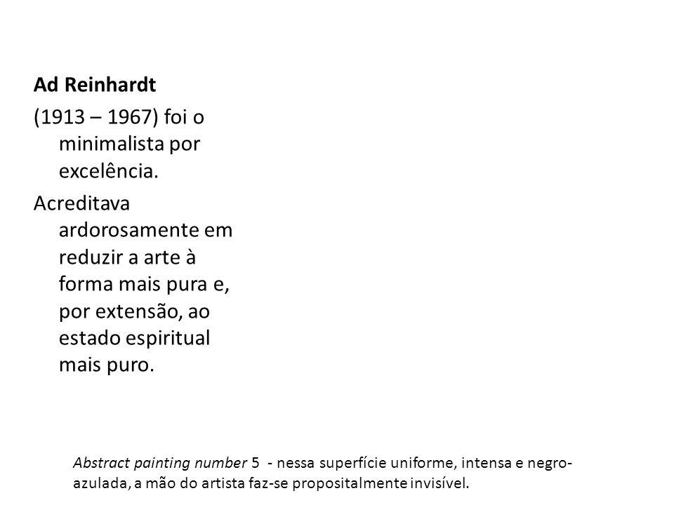 Ad Reinhardt (1913 – 1967) foi o minimalista por excelência. Acreditava ardorosamente em reduzir a arte à forma mais pura e, por extensão, ao estado e