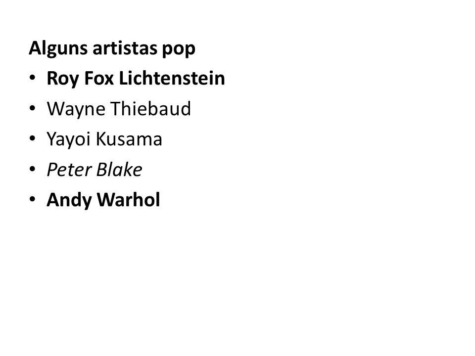 Alguns artistas pop Roy Fox Lichtenstein Wayne Thiebaud Yayoi Kusama Peter Blake Andy Warhol