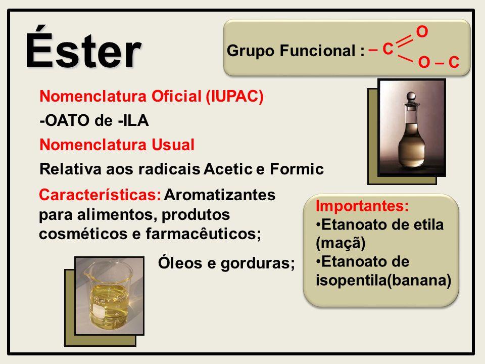 Éster Nomenclatura Oficial (IUPAC) -OATO de -ILA Características: Aromatizantes para alimentos, produtos cosméticos e farmacêuticos; Óleos e gorduras;