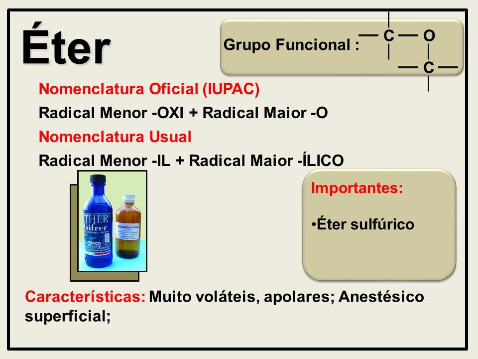 Éter Grupo Funcional : Nomenclatura Oficial (IUPAC) Radical Menor -OXI + Radical Maior -O Características: Muito voláteis, apolares; Anestésico superficial; Nomenclatura Usual O C C Radical Menor -IL + Radical Maior -ÍLICO Importantes: Éter sulfúrico