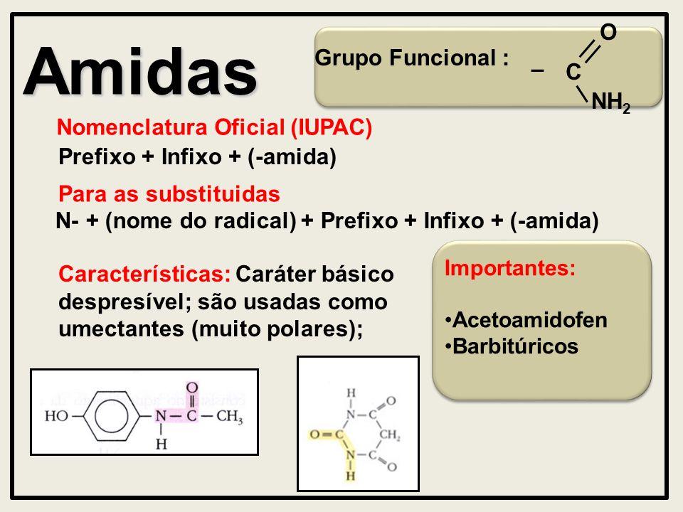 Importantes: Acetoamidofen Barbitúricos Amidas Grupo Funcional : Nomenclatura Oficial (IUPAC) Prefixo + Infixo + (-amida) Características: Caráter básico despresível; são usadas como umectantes (muito polares); Para as substituidas N- + (nome do radical) + Prefixo + Infixo + (-amida) – O C NH 2