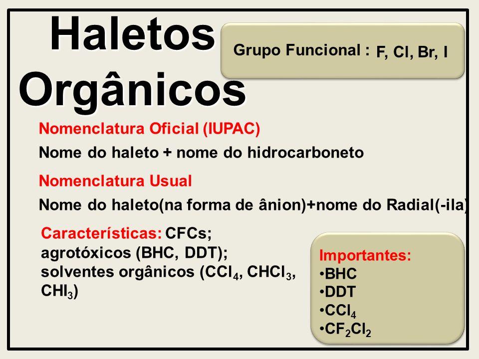 Importantes: BHC DDT CCl 4 CF 2 Cl 2 Haletos Orgânicos Grupo Funcional : Nomenclatura Oficial (IUPAC) Nome do haleto + nome do hidrocarboneto Características: CFCs; agrotóxicos (BHC, DDT); solventes orgânicos (CCl 4, CHCl 3, CHI 3 ) F, Cl, Br, I Nomenclatura Usual Nome do haleto(na forma de ânion)+nome do Radial(-ila)