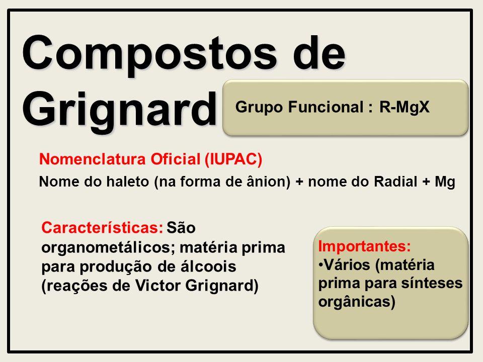 Compostos de Grignard Nomenclatura Oficial (IUPAC) Características: São organometálicos; matéria prima para produção de álcoois (reações de Victor Grignard) R-MgX Nome do haleto (na forma de ânion) + nome do Radial + Mg Importantes: Vários (matéria prima para sínteses orgânicas) Grupo Funcional :