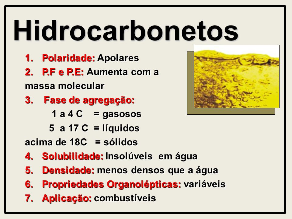 Hidrocarbonetos 1.Polaridade: Apolares 2.P.F e P.E: Aumenta com a massa molecular 3. Fase de agregação: 1 a 4 C = gasosos 1 a 4 C = gasosos 5 a 17 C =