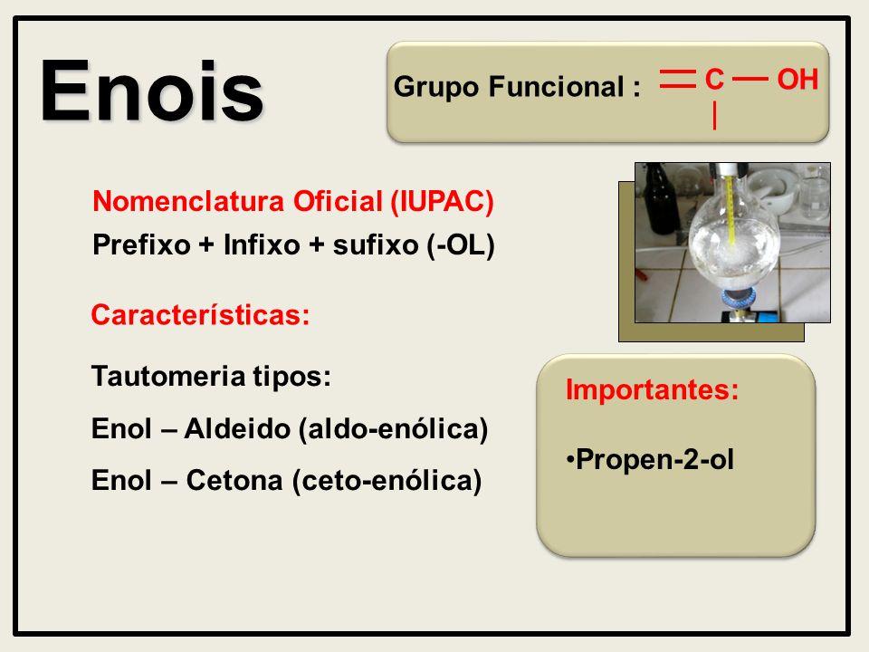 Enois Grupo Funcional : Nomenclatura Oficial (IUPAC) Prefixo + Infixo + sufixo (-OL) Características:OHC Tautomeria tipos: Enol – Aldeido (aldo-enólica) Enol – Cetona (ceto-enólica) Importantes: Propen-2-ol