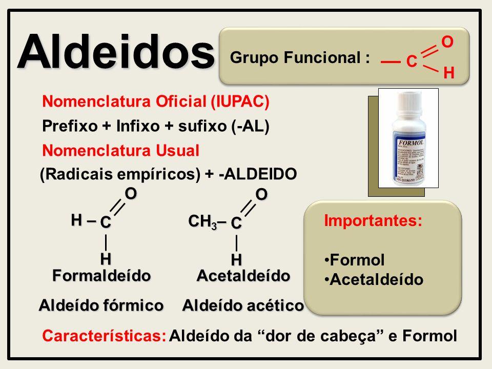 Aldeidos Grupo Funcional : Nomenclatura Oficial (IUPAC) Prefixo + Infixo + sufixo (-AL) Características: Aldeído da dor de cabeça e Formol Nomenclatura Usual (Radicais empíricos) + -ALDEIDOOC H H – H –OC H CH 3 – CH 3 –OC H Formaldeído Aldeído fórmico Acetaldeído Aldeído acético Importantes: Formol Acetaldeído