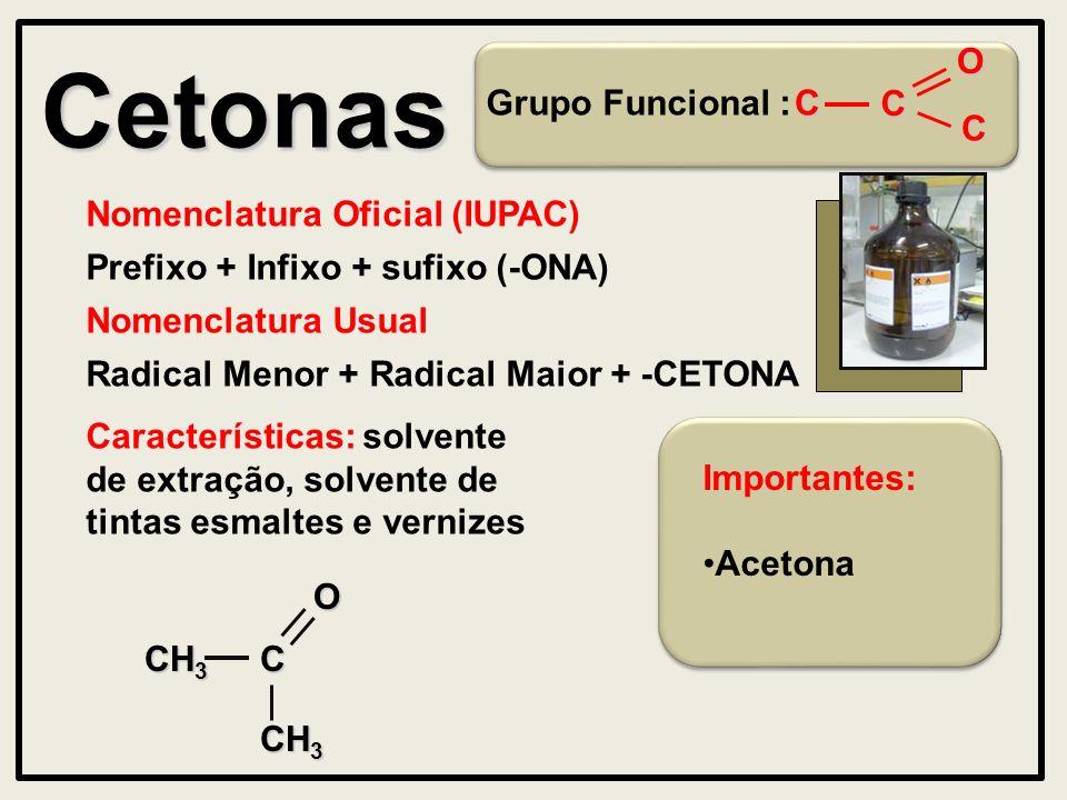 Cetonas Grupo Funcional : Nomenclatura Oficial (IUPAC) Prefixo + Infixo + sufixo (-ONA) Características: solvente de extração, solvente de tintas esmaltes e vernizes Nomenclatura Usual Radical Menor + Radical Maior + -CETONAOC CH 3 OC C C Importantes: Acetona