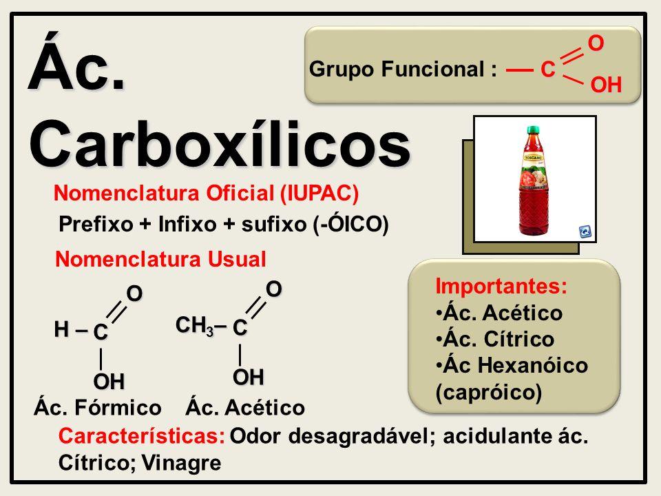 Ác. Carboxílicos Nomenclatura Oficial (IUPAC) Prefixo + Infixo + sufixo (-ÓICO) Características: Odor desagradável; acidulante ác. Cítrico; Vinagre No