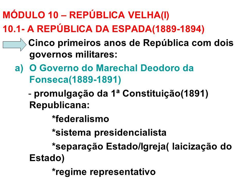 MÓDULO 10 – REPÚBLICA VELHA(I) 10.1- A REPÚBLICA DA ESPADA(1889-1894) Cinco primeiros anos de República com dois governos militares: a)O Governo do Ma