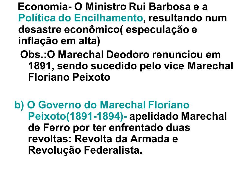 Economia- O Ministro Rui Barbosa e a Política do Encilhamento, resultando num desastre econômico( especulação e inflação em alta) Obs.:O Marechal Deod
