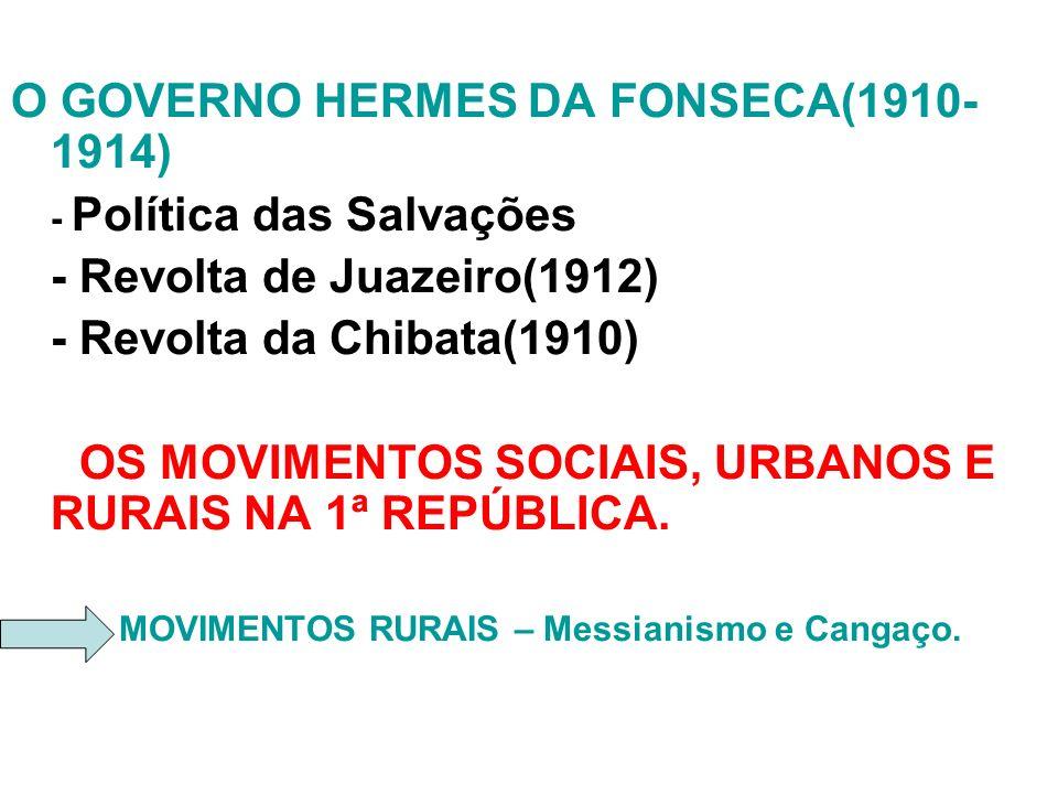 O GOVERNO HERMES DA FONSECA(1910- 1914) - Política das Salvações - Revolta de Juazeiro(1912) - Revolta da Chibata(1910) OS MOVIMENTOS SOCIAIS, URBANOS