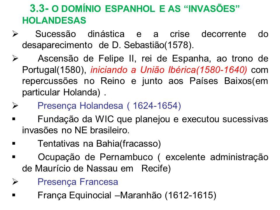 3.3- O DOMÍNIO ESPANHOL E AS INVASÕES HOLANDESAS Sucessão dinástica e a crise decorrente do desaparecimento de D. Sebastião(1578). Ascensão de Felipe