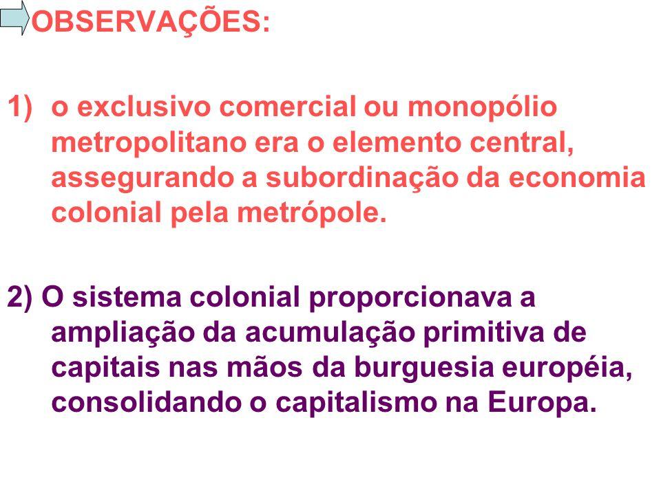 OBSERVAÇÕES: 1)o exclusivo comercial ou monopólio metropolitano era o elemento central, assegurando a subordinação da economia colonial pela metrópole