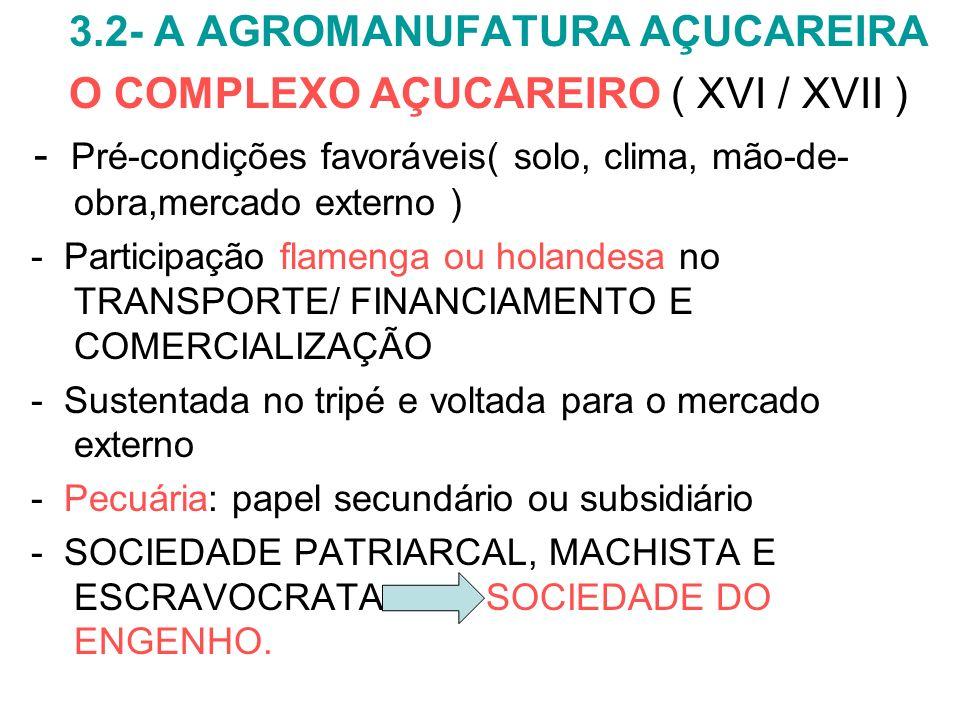 3.2- A AGROMANUFATURA AÇUCAREIRA O COMPLEXO AÇUCAREIRO ( XVI / XVII ) - Pré-condições favoráveis( solo, clima, mão-de- obra,mercado externo ) - Partic