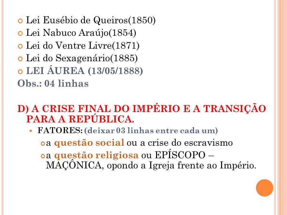 Lei Eusébio de Queiros(1850) Lei Nabuco Araújo(1854) Lei do Ventre Livre(1871) Lei do Sexagenário(1885) LEI ÁUREA (13/05/1888) Obs.: 04 linhas D) A CR