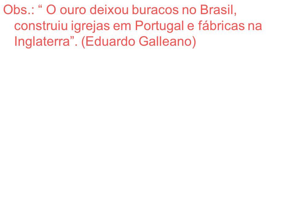 Obs.: O ouro deixou buracos no Brasil, construiu igrejas em Portugal e fábricas na Inglaterra. (Eduardo Galleano)