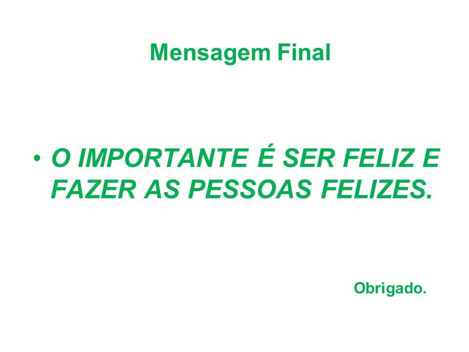 Mensagem Final O IMPORTANTE É SER FELIZ E FAZER AS PESSOAS FELIZES. Obrigado.