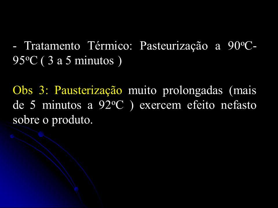 - Tratamento Térmico: Pasteurização a 90 o C- 95 o C ( 3 a 5 minutos ) Obs 3: Pausterização muito prolongadas (mais de 5 minutos a 92 o C ) exercem efeito nefasto sobre o produto.