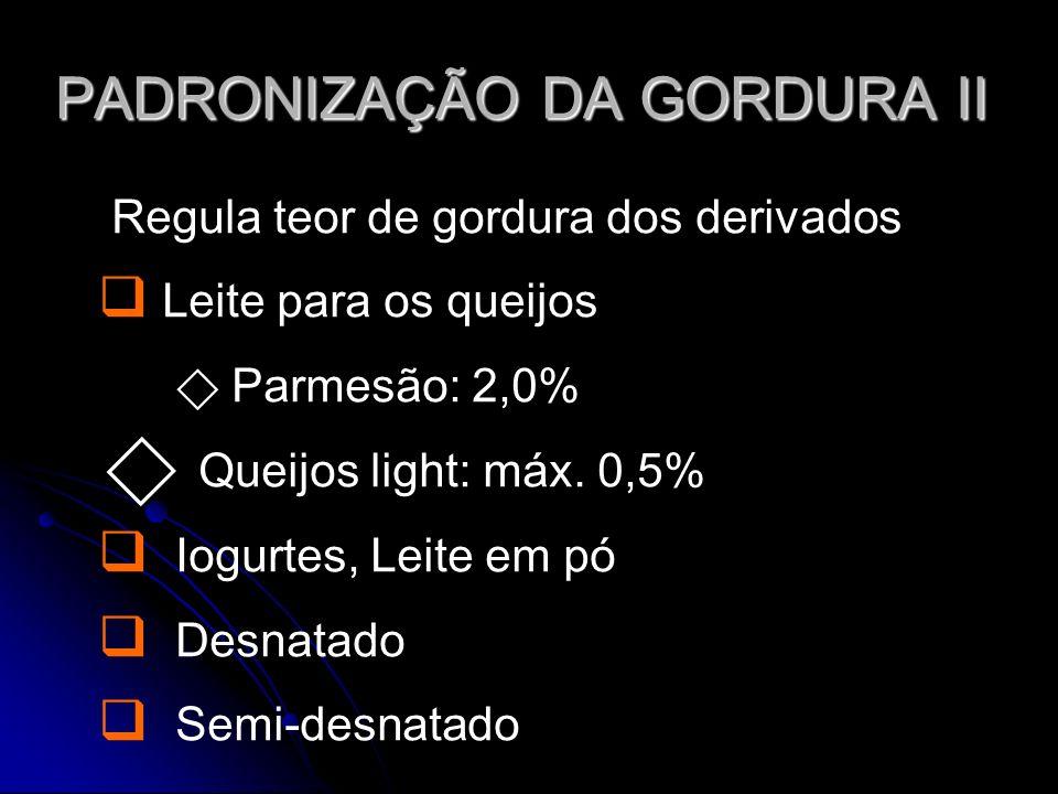 PADRONIZAÇÃO DA GORDURA II Regula teor de gordura dos derivados Leite para os queijos Parmesão: 2,0% Queijos light: máx.