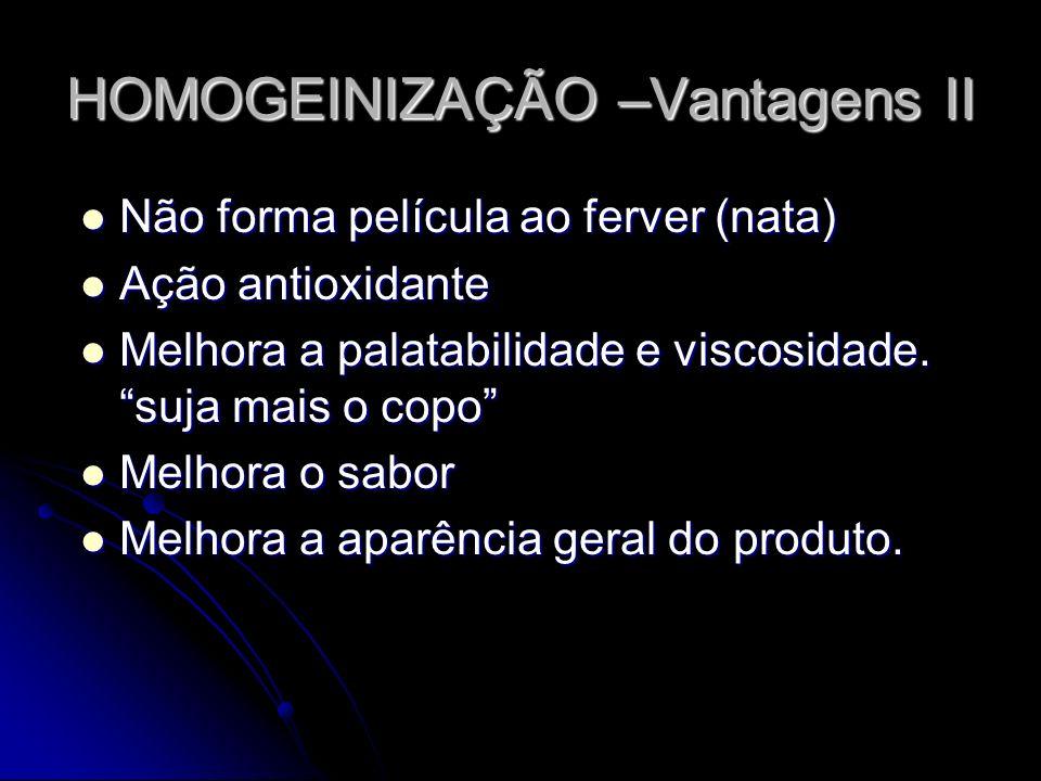 HOMOGEINIZAÇÃO –Vantagens II Não forma película ao ferver (nata) Não forma película ao ferver (nata) Ação antioxidante Ação antioxidante Melhora a palatabilidade e viscosidade.