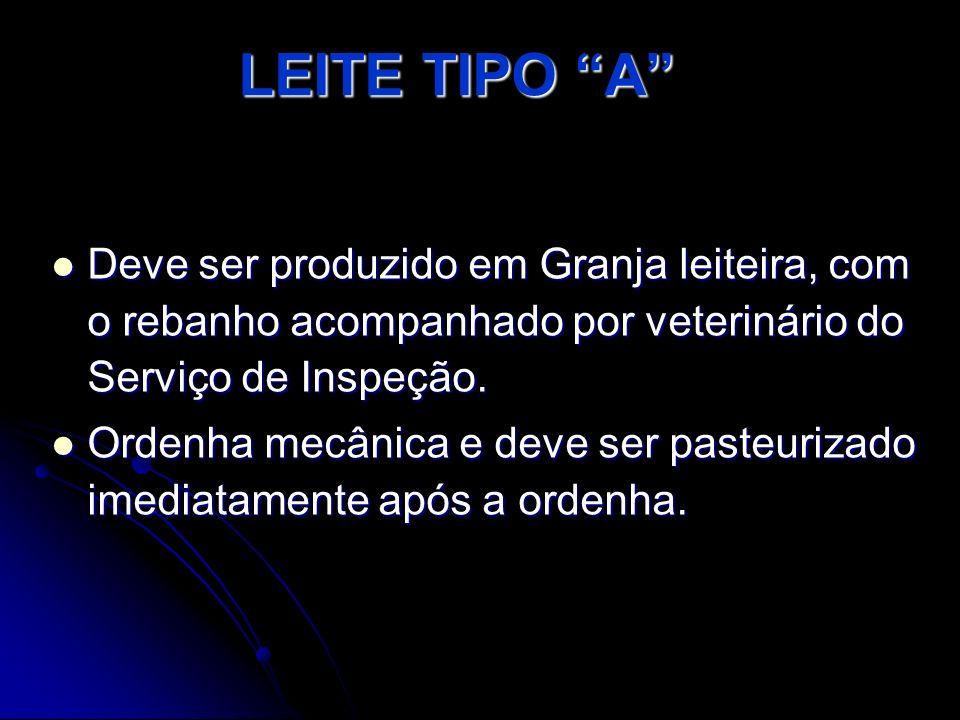 LEITE TIPO A Deve ser produzido em Granja leiteira, com o rebanho acompanhado por veterinário do Serviço de Inspeção.