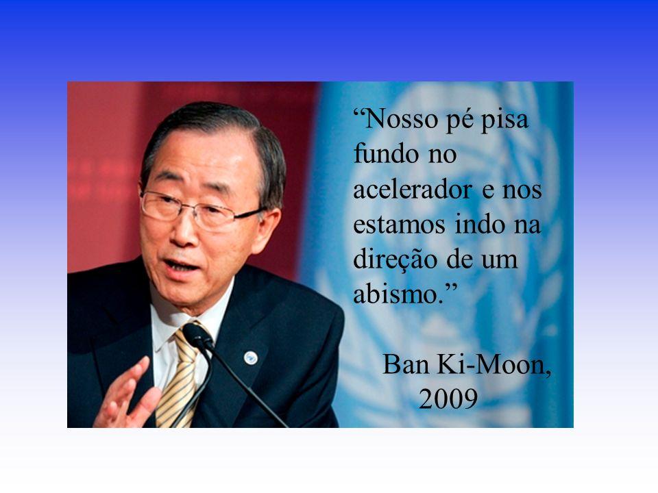 Nosso pé pisa fundo no acelerador e nos estamos indo na direção de um abismo. Ban Ki-Moon, 2009