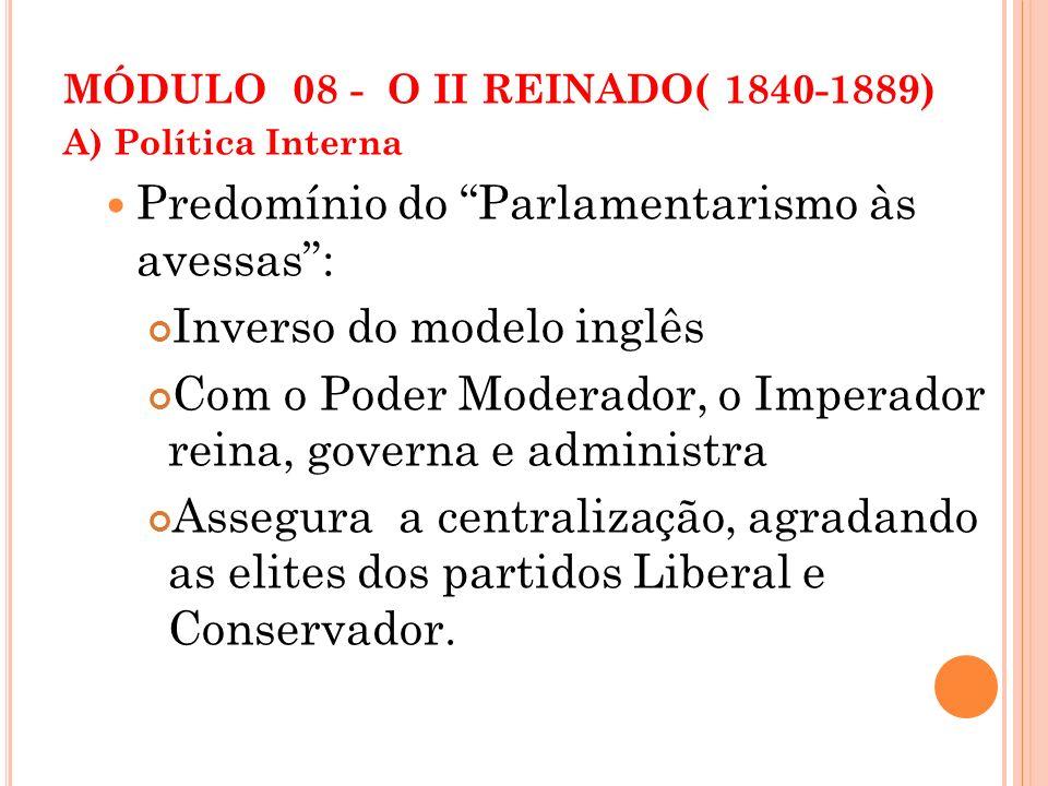 MÓDULO 08 - O II REINADO( 1840-1889) A) Política Interna Predomínio do Parlamentarismo às avessas: Inverso do modelo inglês Com o Poder Moderador, o I