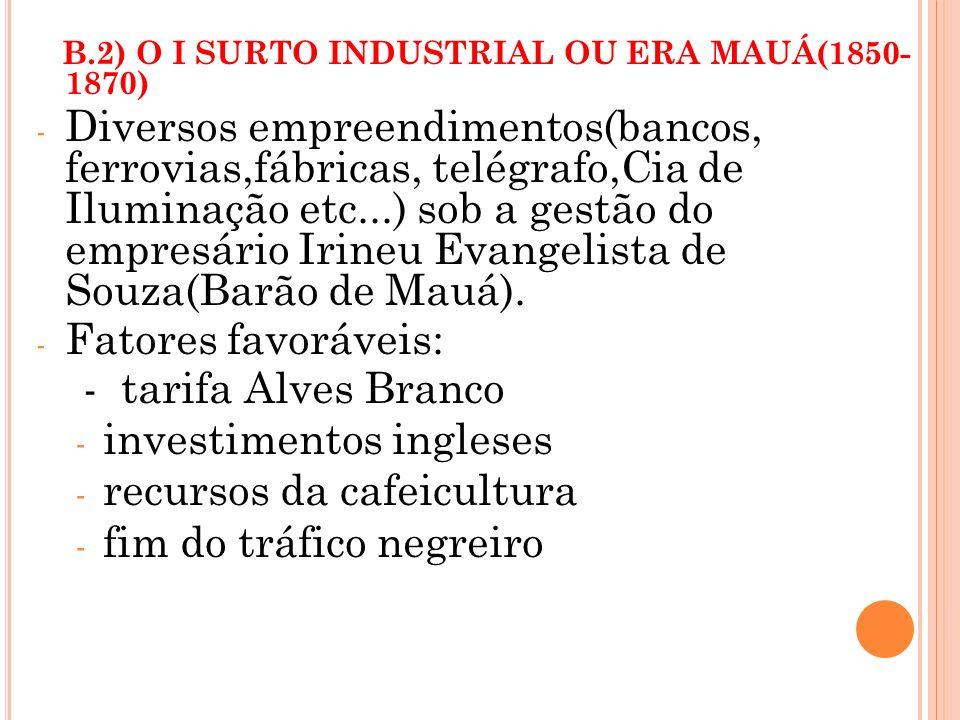 B.2) O I SURTO INDUSTRIAL OU ERA MAUÁ(1850- 1870) - Diversos empreendimentos(bancos, ferrovias,fábricas, telégrafo,Cia de Iluminação etc...) sob a ges