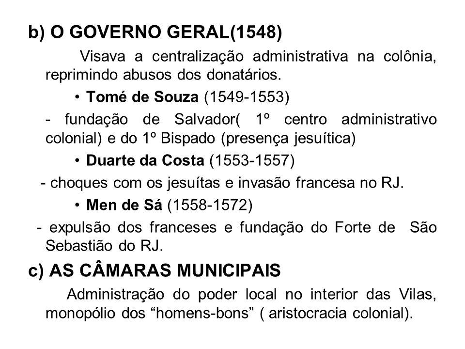 b) O GOVERNO GERAL(1548) Visava a centralização administrativa na colônia, reprimindo abusos dos donatários. Tomé de Souza (1549-1553) - fundação de S