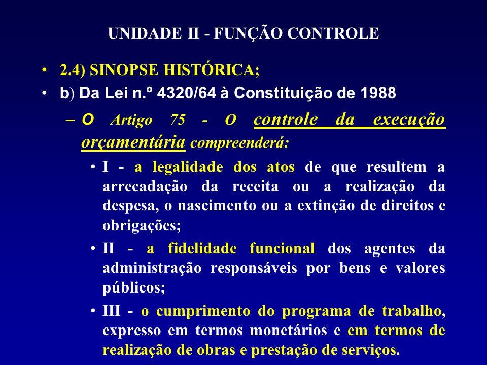 UNIDADE II - FUNÇÃO CONTROLE 2.4) SINOPSE HISTÓRICA; b ) Da Lei n.º 4320/64 à Constituição de 1988 –O Artigo 75 - O controle da execução orçamentária compreenderá: I - a legalidade dos atos de que resultem a arrecadação da receita ou a realização da despesa, o nascimento ou a extinção de direitos e obrigações; II - a fidelidade funcional dos agentes da administração responsáveis por bens e valores públicos; III - o cumprimento do programa de trabalho, expresso em termos monetários e em termos de realização de obras e prestação de serviços.