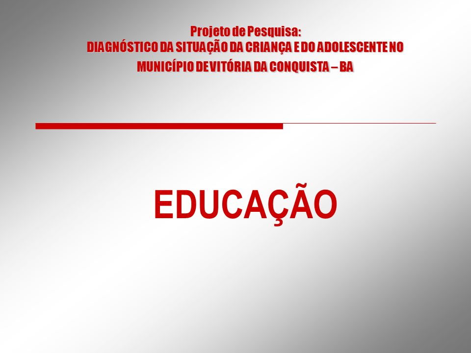 Projeto de Pesquisa: DIAGNÓSTICO DA SITUAÇÃO DA CRIANÇA E DO ADOLESCENTE NO MUNICÍPIO DE VITÓRIA DA CONQUISTA – BA EDUCAÇÃO